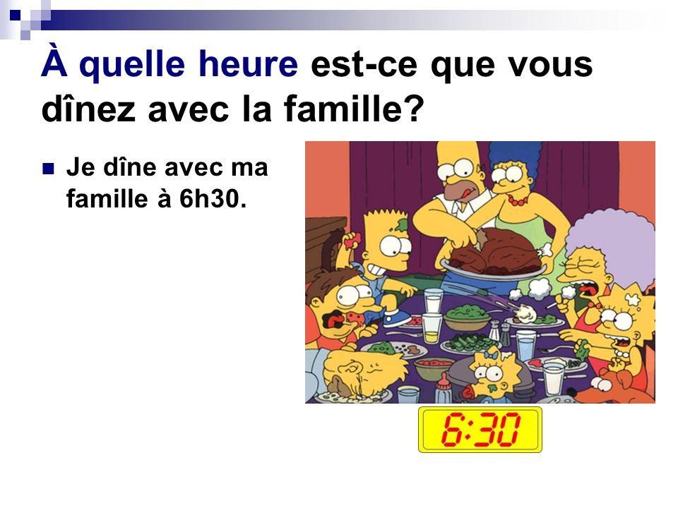 À quelle heure est-ce que vous dînez avec la famille