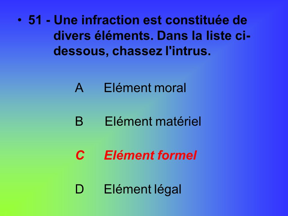 51 - Une infraction est constituée de. divers éléments
