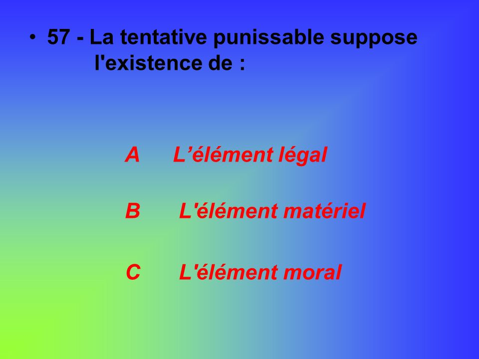 57 - La tentative punissable suppose l existence de :
