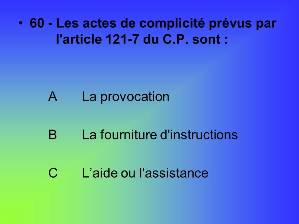 60 - Les actes de complicité prévus par l article 121-7 du C.P. sont :