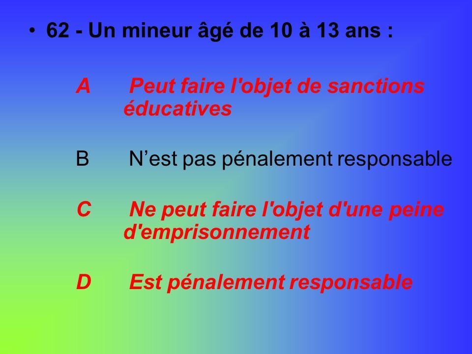 62 - Un mineur âgé de 10 à 13 ans : A Peut faire l objet de sanctions éducatives. B N'est pas pénalement responsable.