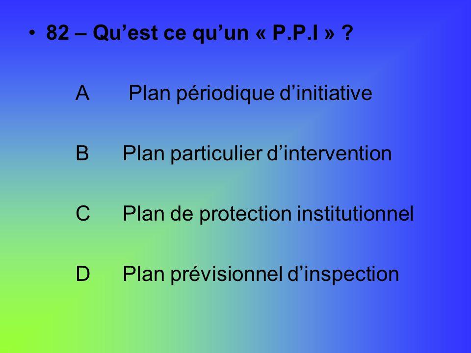 82 – Qu'est ce qu'un « P.P.I » A Plan périodique d'initiative. B Plan particulier d'intervention.