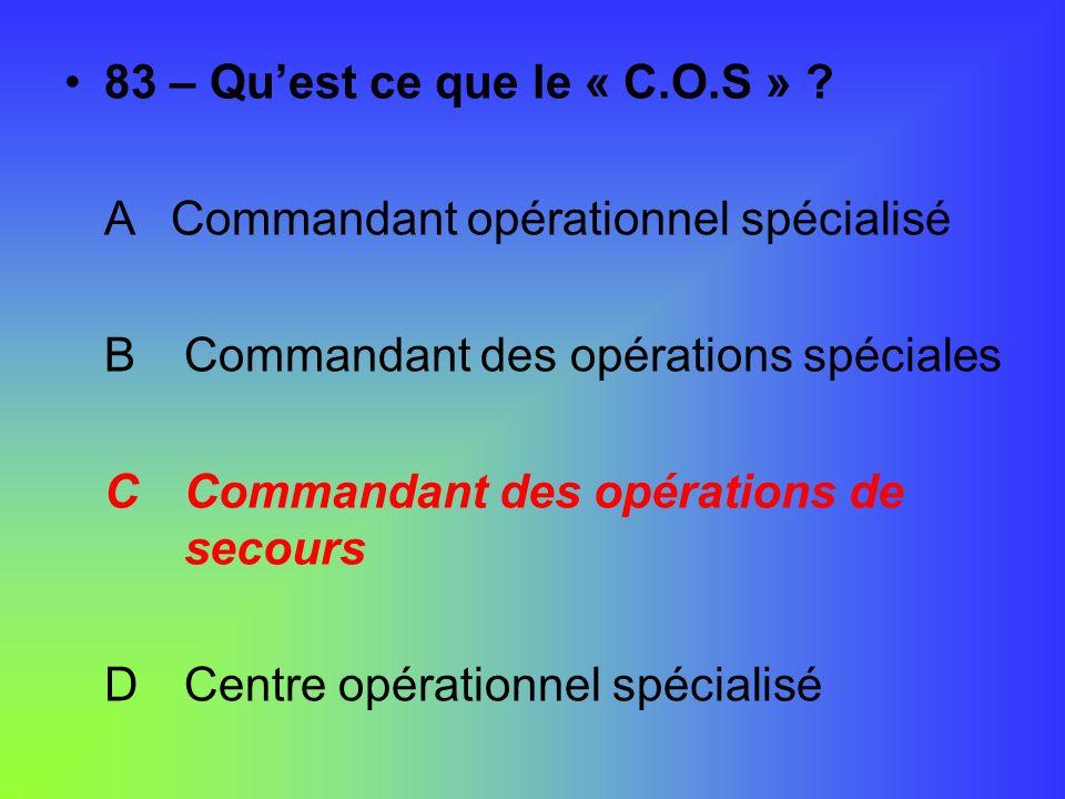 83 – Qu'est ce que le « C.O.S » A Commandant opérationnel spécialisé. B Commandant des opérations spéciales.