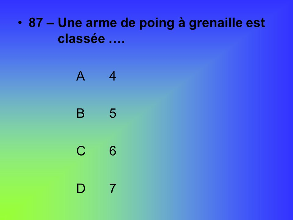 87 – Une arme de poing à grenaille est classée ….
