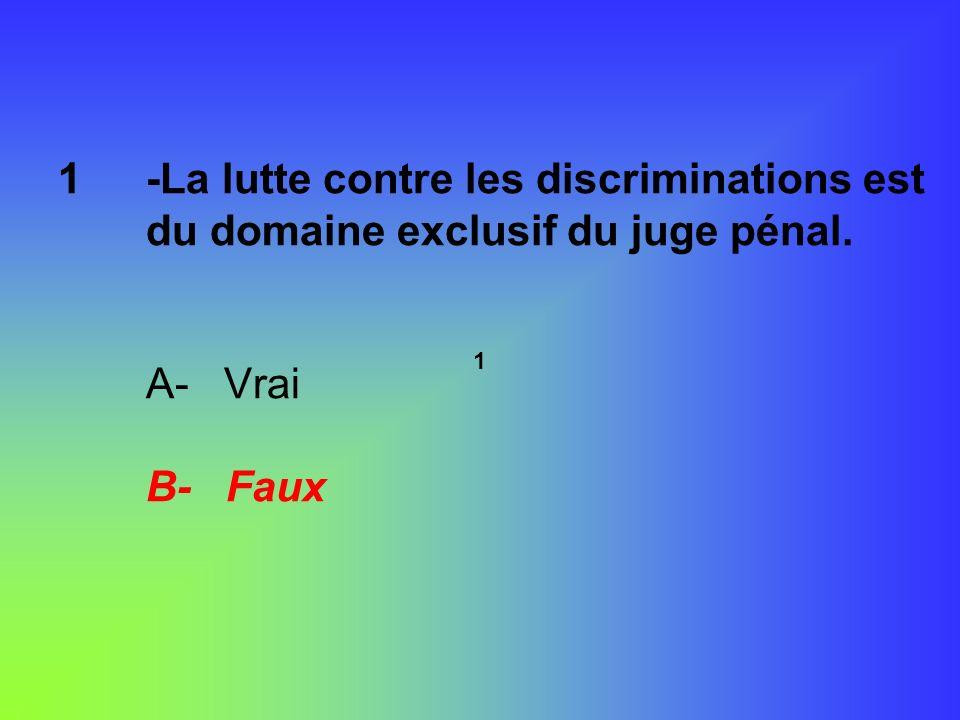 -La lutte contre les discriminations est du domaine exclusif du juge pénal. A- Vrai B- Faux