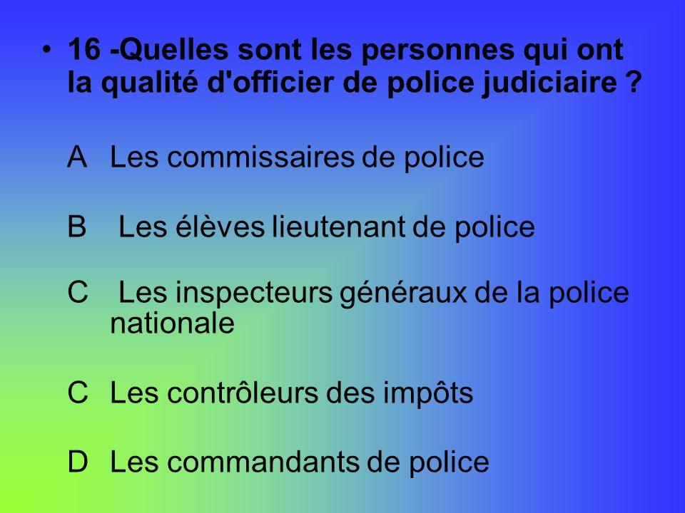 16 -Quelles sont les personnes qui ont la qualité d officier de police judiciaire