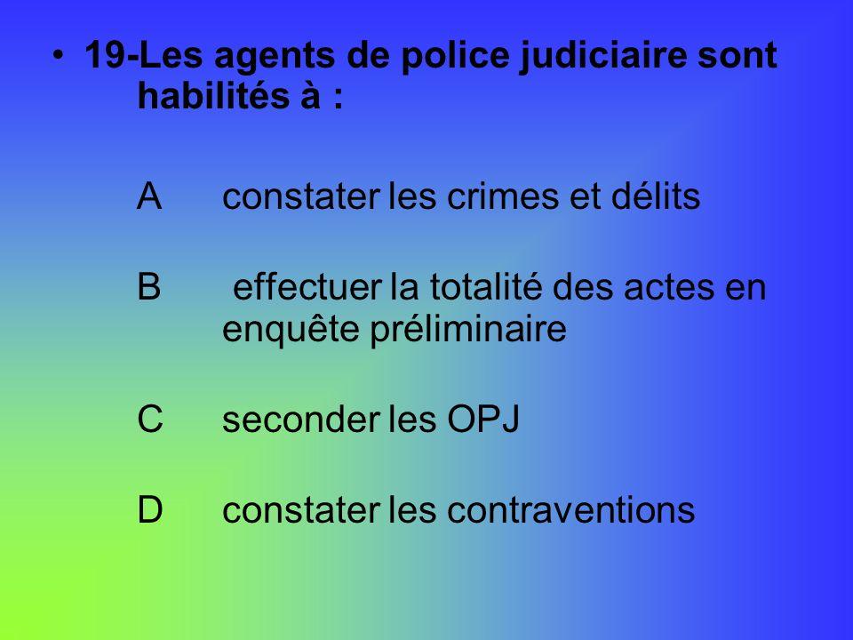 19-Les agents de police judiciaire sont habilités à :