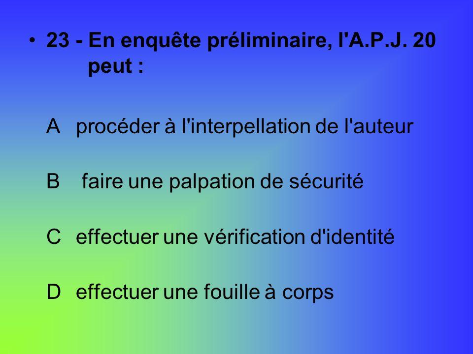 23 - En enquête préliminaire, l A.P.J. 20 peut :