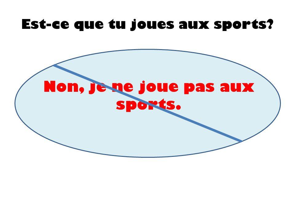 Non, je ne joue pas aux sports.