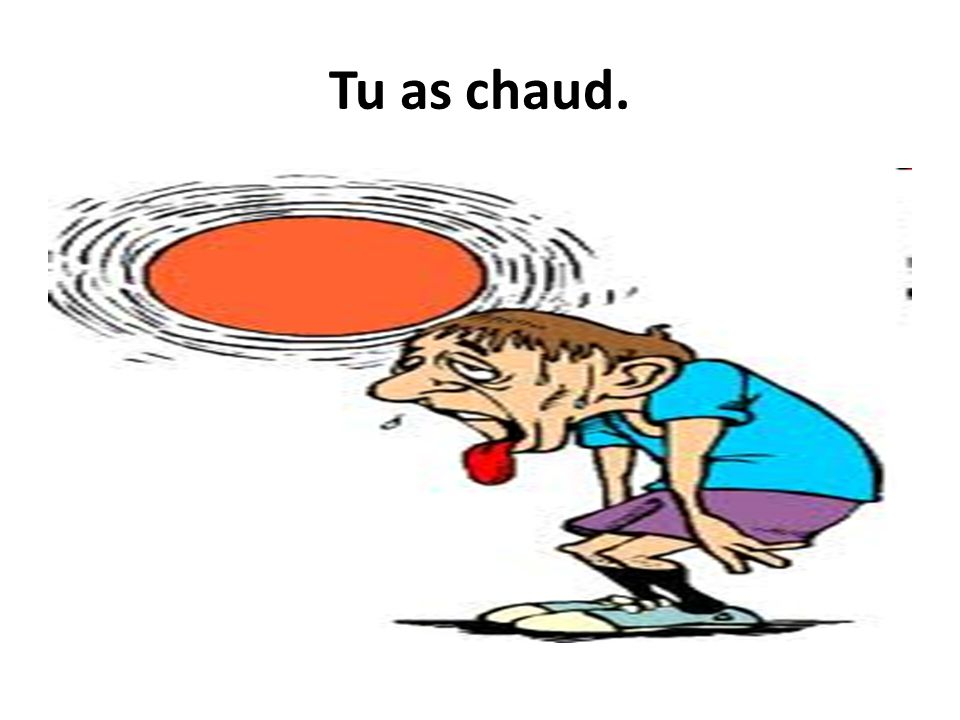 Tu as chaud.