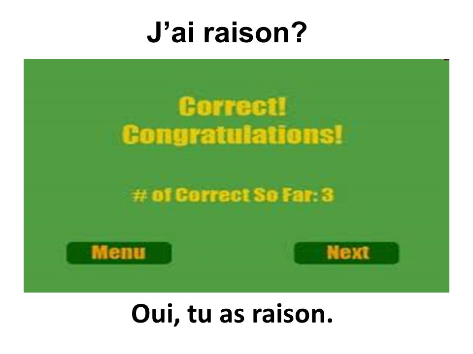 J'ai raison Oui, tu as raison.