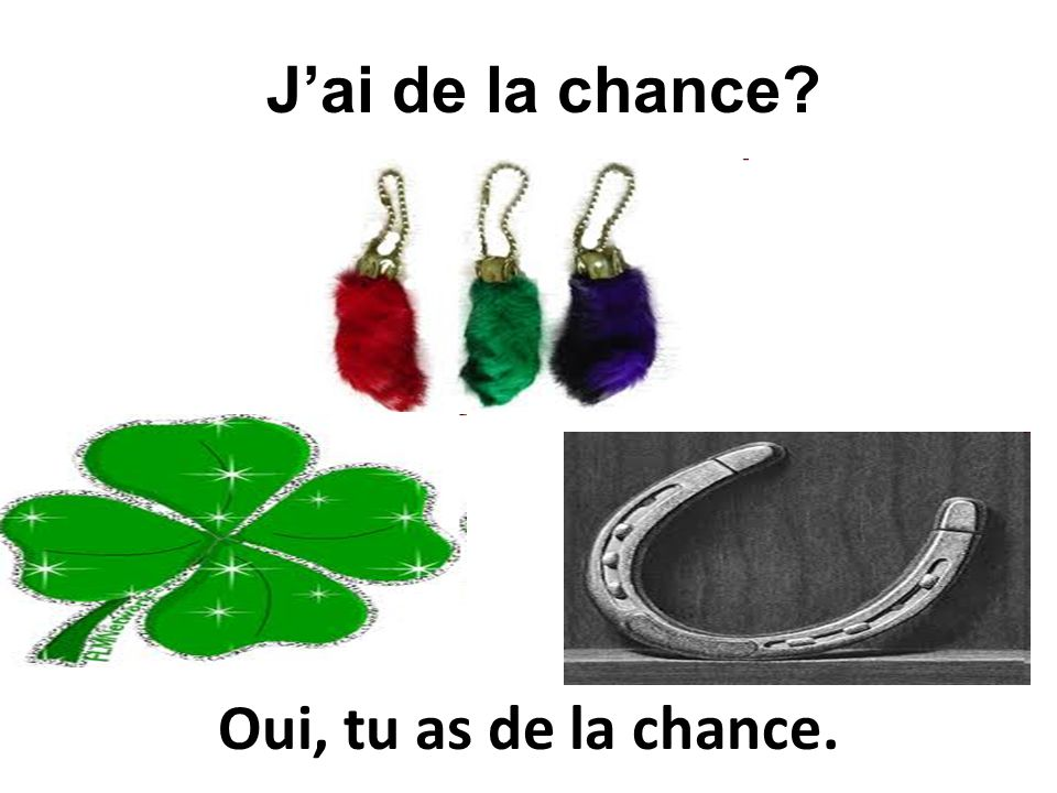 J'ai de la chance Oui, tu as de la chance.