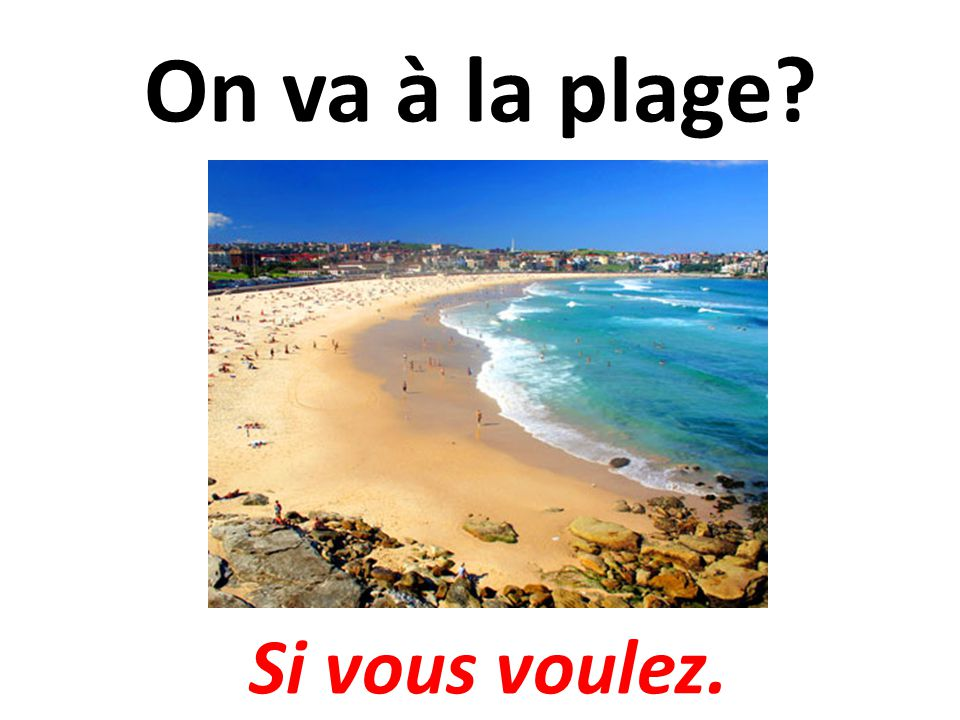 On va à la plage Si vous voulez.