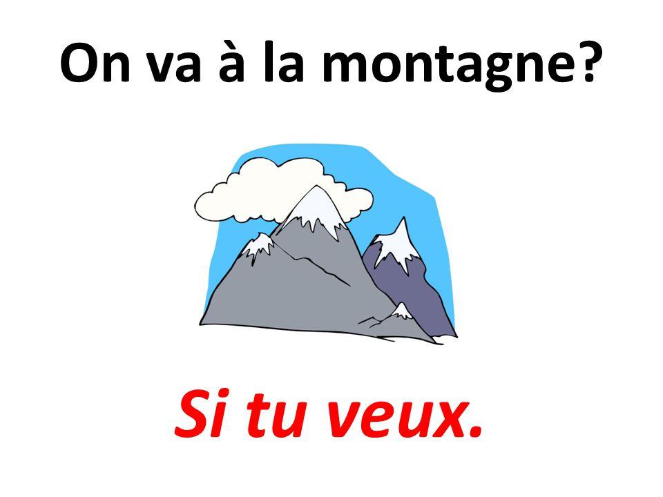 On va à la montagne Si tu veux.