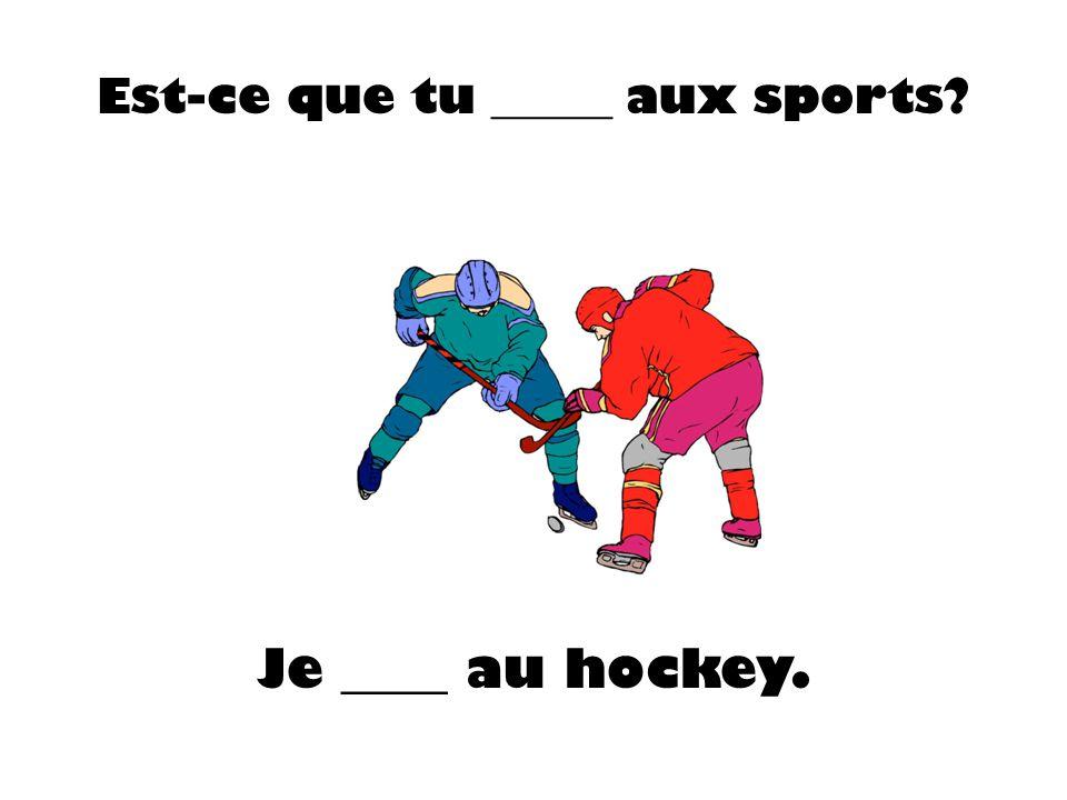 Est-ce que tu _____ aux sports