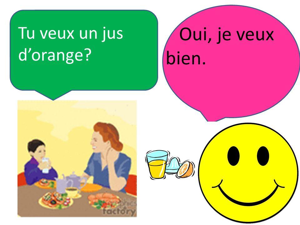 Tu veux un jus d'orange Oui, je veux bien.