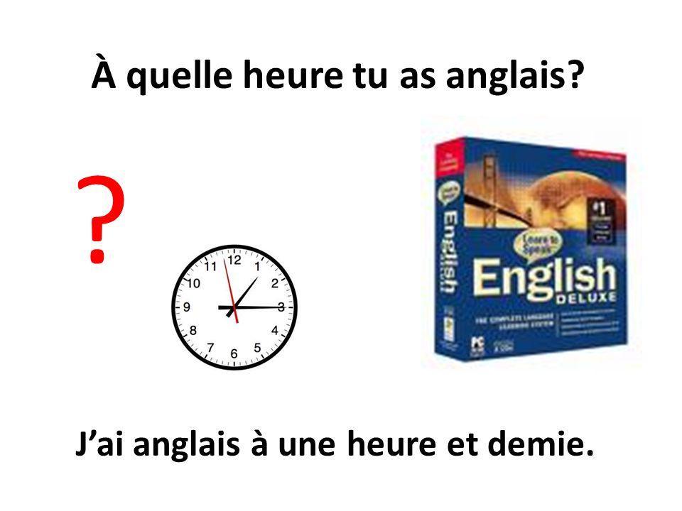 À quelle heure tu as anglais