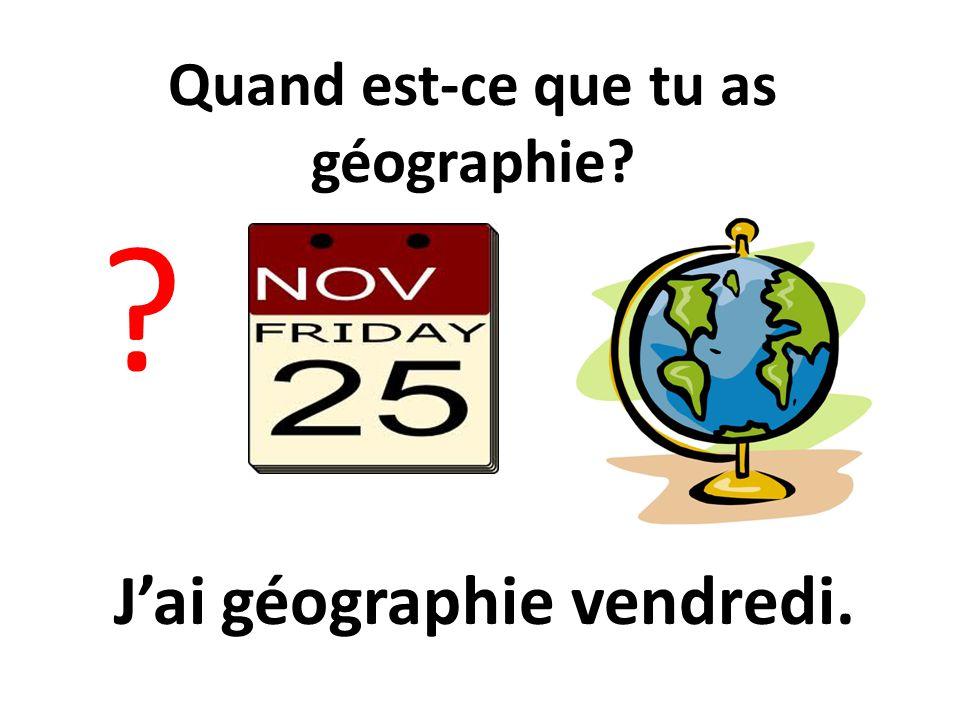 Quand est-ce que tu as géographie J'ai géographie vendredi.