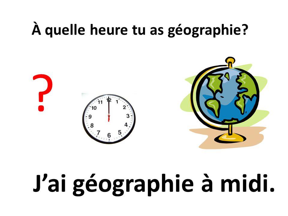 À quelle heure tu as géographie