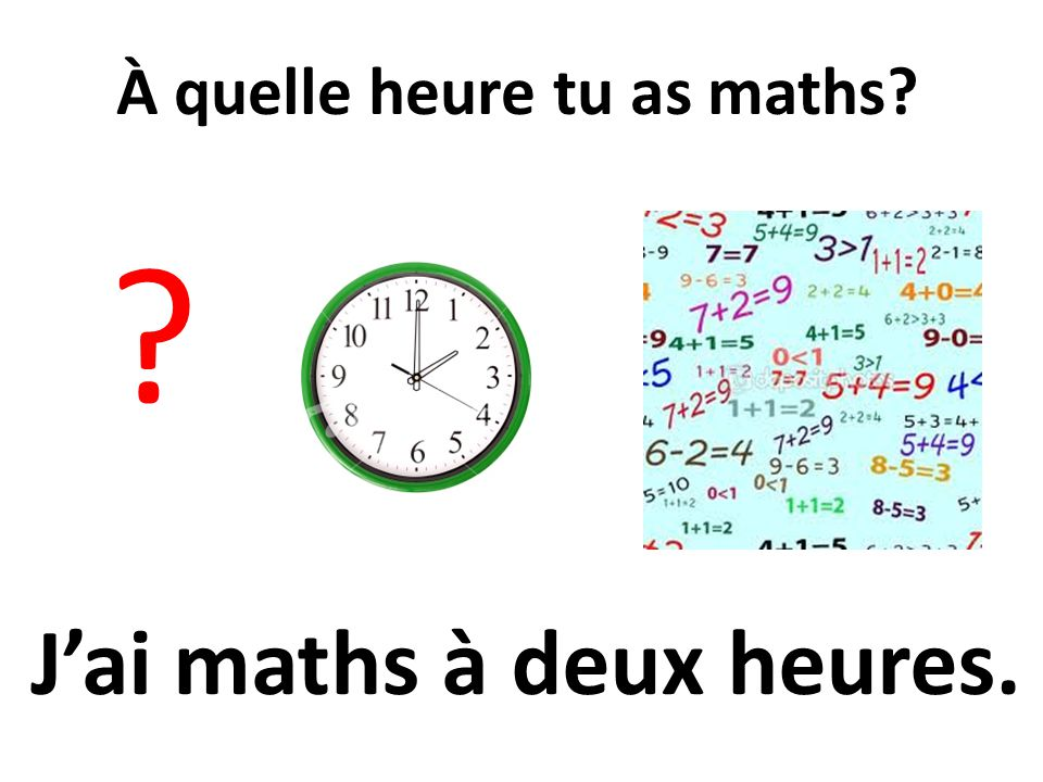 À quelle heure tu as maths J'ai maths à deux heures.