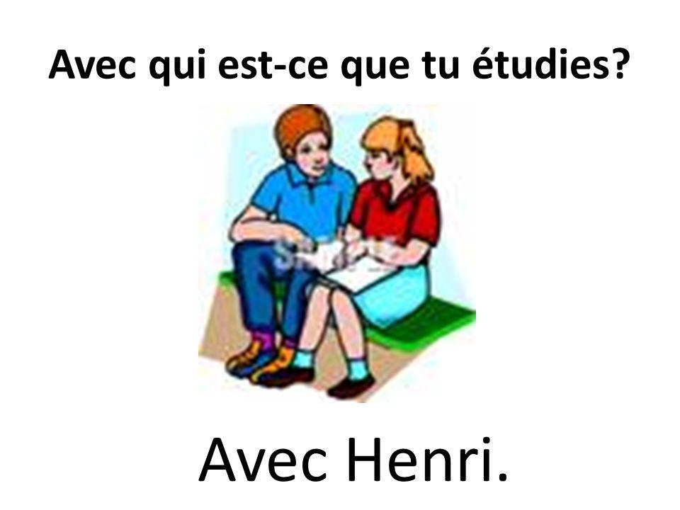 Avec qui est-ce que tu étudies