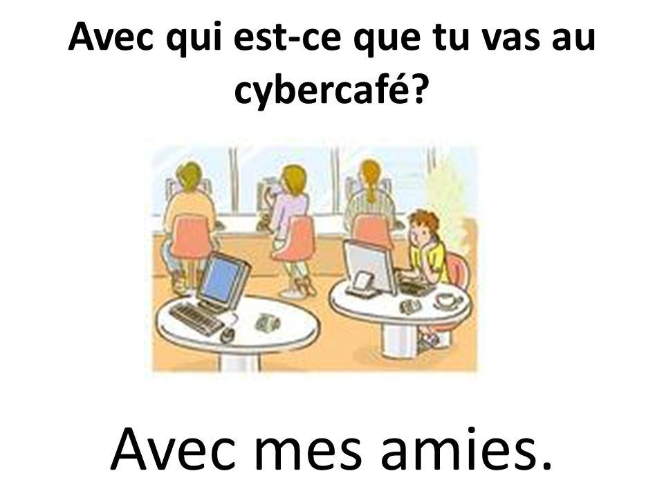 Avec qui est-ce que tu vas au cybercafé
