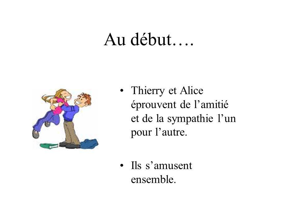 Au début….Thierry et Alice éprouvent de l'amitié et de la sympathie l'un pour l'autre.
