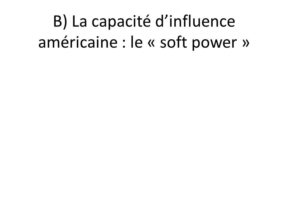 B) La capacité d'influence américaine : le « soft power »