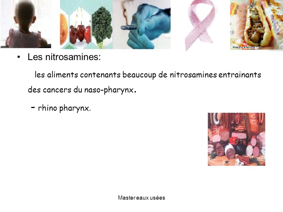 Les nitrosamines:les aliments contenants beaucoup de nitrosamines entrainants des cancers du naso-pharynx.