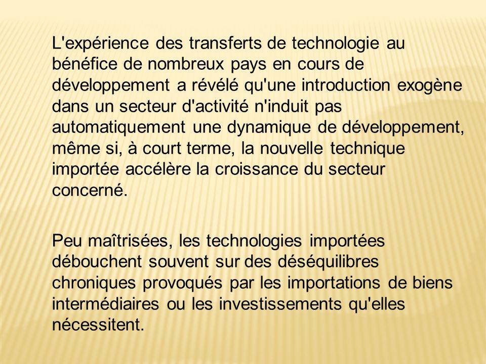 L expérience des transferts de technologie au bénéfice de nombreux pays en cours de développement a révélé qu une introduction exogène dans un secteur d activité n induit pas automatiquement une dynamique de développement, même si, à court terme, la nouvelle technique importée accélère la croissance du secteur concerné.