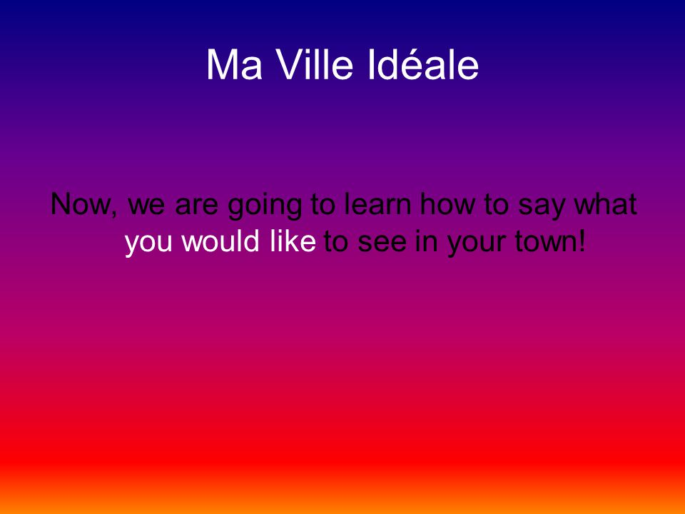 Ma Ville Idéale Now, we are going to learn how to say what you would like to see in your town!