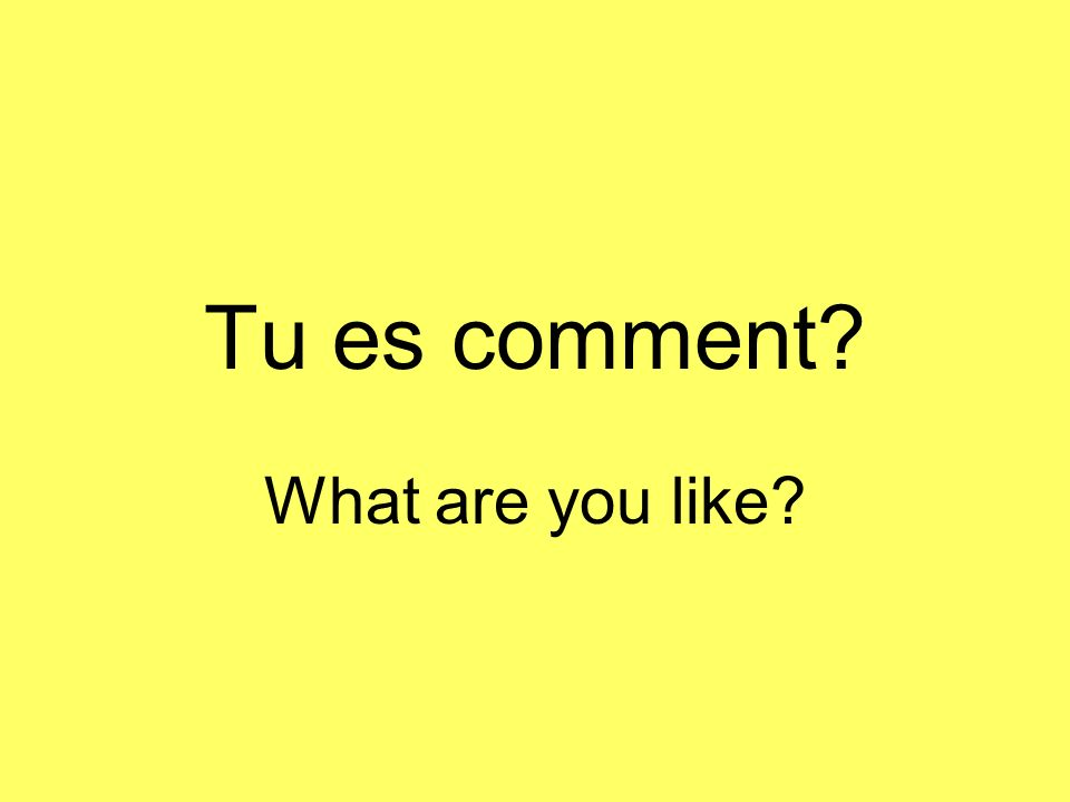 Tu es comment What are you like