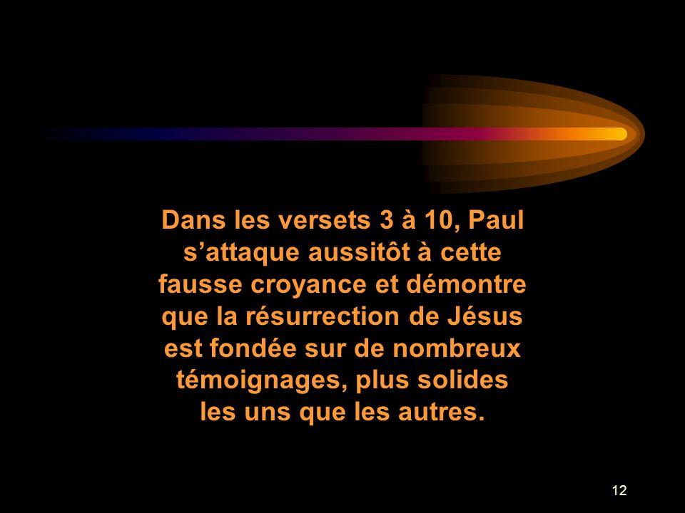 Dans les versets 3 à 10, Paul s'attaque aussitôt à cette fausse croyance et démontre que la résurrection de Jésus est fondée sur de nombreux témoignages, plus solides les uns que les autres.