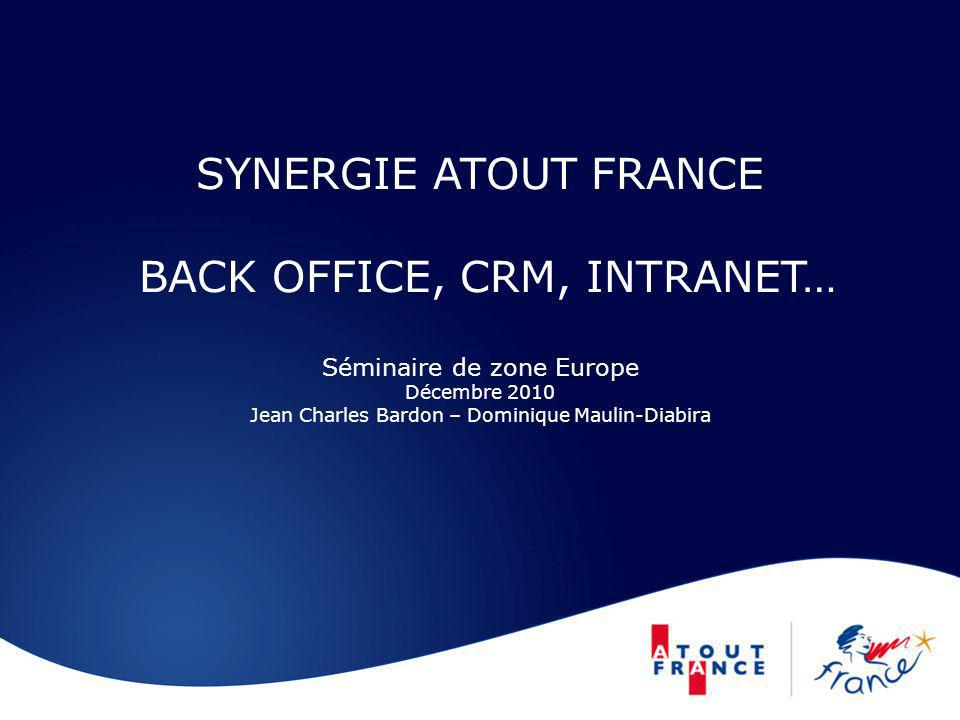 SYNERGIE ATOUT FRANCE BACK OFFICE, CRM, INTRANET… Séminaire de zone Europe Décembre 2010 Jean Charles Bardon – Dominique Maulin-Diabira