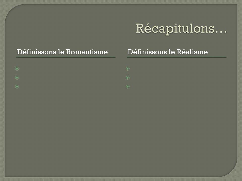 Récapitulons… Définissons le Romantisme Définissons le Réalisme