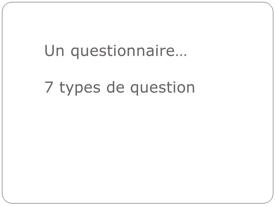 Un questionnaire… 7 types de question