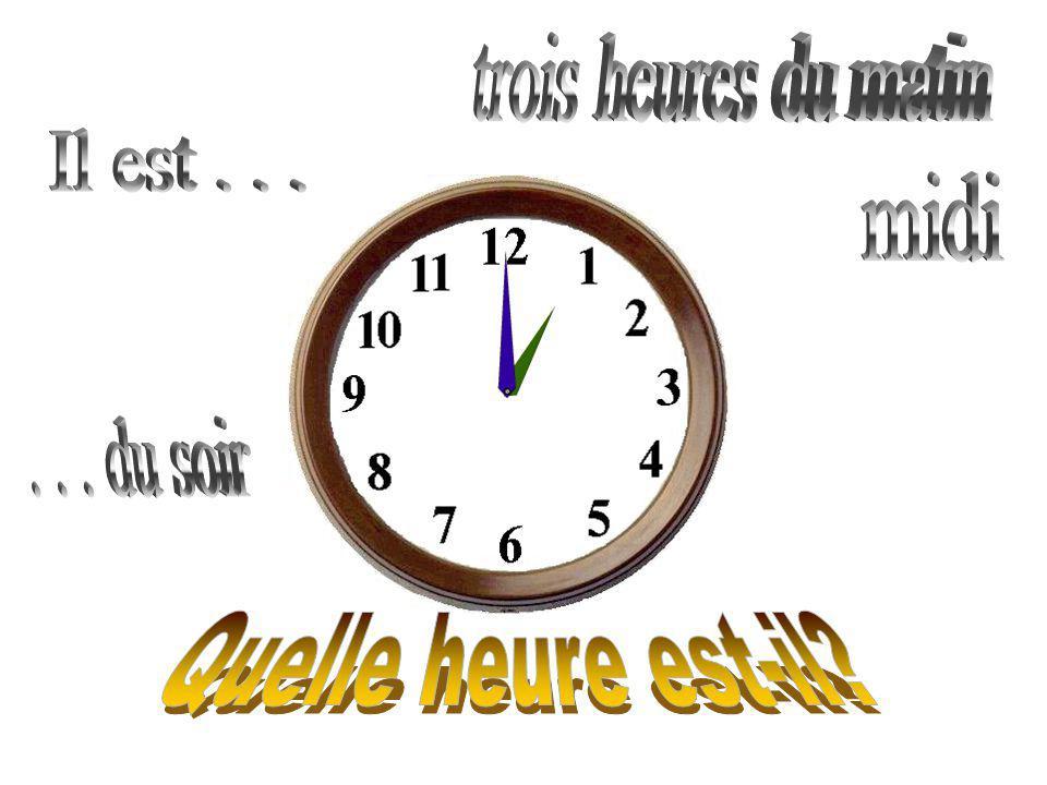 trois heures du matin Il est . . . midi . . . du soir Quelle heure est-il