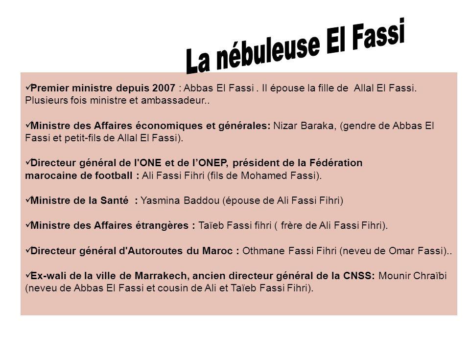 La nébuleuse El Fassi Premier ministre depuis 2007 : Abbas El Fassi . Il épouse la fille de Allal El Fassi. Plusieurs fois ministre et ambassadeur..