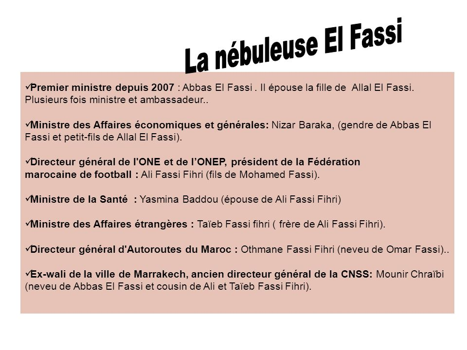 La nébuleuse El FassiPremier ministre depuis 2007 : Abbas El Fassi . Il épouse la fille de Allal El Fassi. Plusieurs fois ministre et ambassadeur..