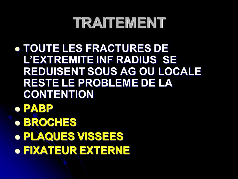 TRAITEMENT TOUTE LES FRACTURES DE L'EXTREMITE INF RADIUS SE REDUISENT SOUS AG OU LOCALE RESTE LE PROBLEME DE LA CONTENTION.