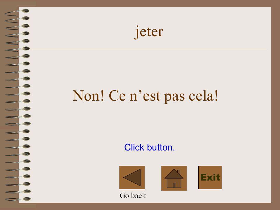 jeter Non! Ce n'est pas cela! Click button. Exit Go back