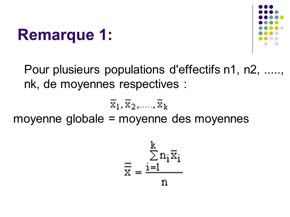 Remarque 1: Pour plusieurs populations d effectifs n1, n2, ....., nk, de moyennes respectives : moyenne globale = moyenne des moyennes.