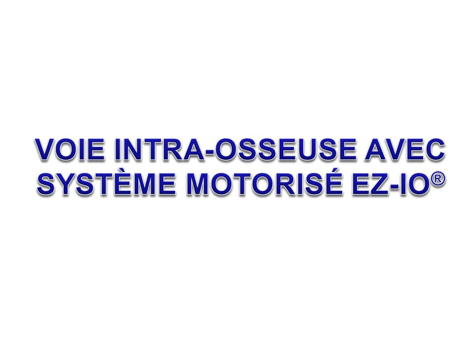 VOIE INTRA-OSSEUSE AVEC SYSTÈME MOTORISÉ EZ-IO®