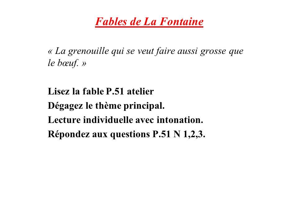 Fables de La Fontaine « La grenouille qui se veut faire aussi grosse que le bœuf. » Lisez la fable P.51 atelier.