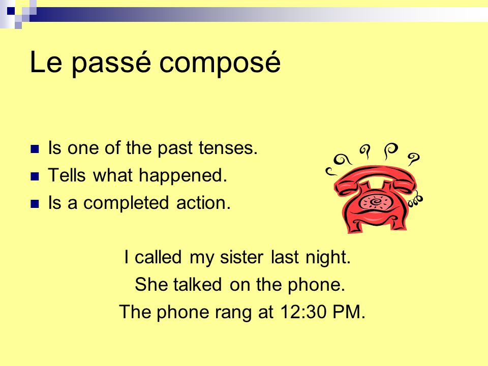 Le passé composé Is one of the past tenses. Tells what happened.