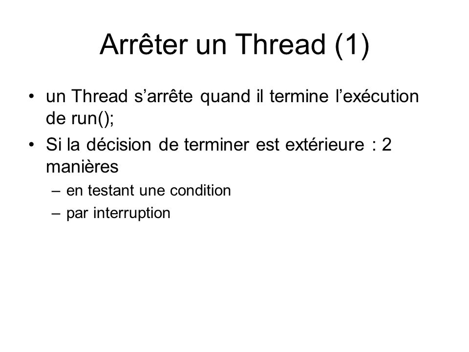 Arrêter un Thread (1) un Thread s'arrête quand il termine l'exécution de run(); Si la décision de terminer est extérieure : 2 manières.