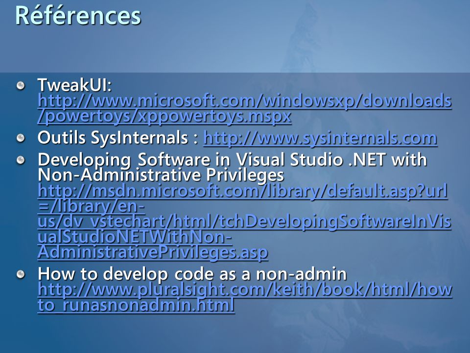 RéférencesTweakUI: http://www.microsoft.com/windowsxp/downloads/powertoys/xppowertoys.mspx. Outils SysInternals : http://www.sysinternals.com.