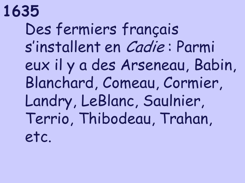 Des fermiers français s'installent en Cadie : Parmi eux il y a des Arseneau, Babin, Blanchard, Comeau, Cormier, Landry, LeBlanc, Saulnier, Terrio, Thibodeau, Trahan, etc.