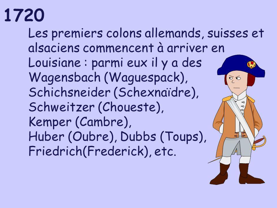 1720 Les premiers colons allemands, suisses et alsaciens commencent à arriver en Louisiane : parmi eux il y a des Wagensbach (Waguespack), Schichsneider (Schexnaïdre), Schweitzer (Choueste), Kemper (Cambre), Huber (Oubre), Dubbs (Toups), Friedrich(Frederick), etc.