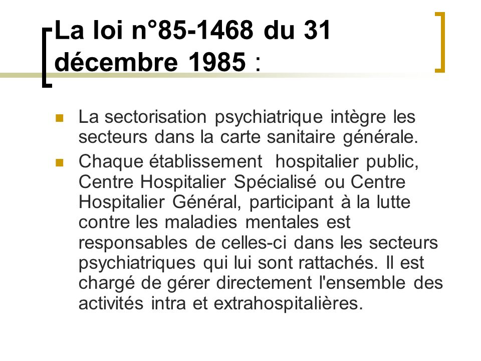 La loi n°85-1468 du 31 décembre 1985 :La sectorisation psychiatrique intègre les secteurs dans la carte sanitaire générale.